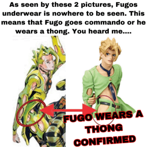 Pictures, Truth, and Commando: As seen by these 2 pictures, Fugos  underwear is nowhere to be seen. This  means that Fugo goes commando or he  wears a thong. You heard me..  FUGO WEARS A  THONG  CONFIRMED Fugo wears a thong and you know it is the truth