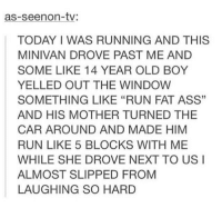 "Ass, Fat Ass, and Memes: as-seenon-tv:  TODAY I WAS RUNNING AND THIS  MINIVAN DROVE PAST ME AND  SOME LIKE 14 YEAR OLD BOY  YELLED OUT THE WINDOW  SOMETHING LIKE ""RUN FAT ASS""  AND HIS MOTHER TURNED THE  CAR AROUND AND MADE HIM  RUN LIKE 5 BLOCKS WITH ME  WHILE SHE DROVE NEXT TO US I  ALMOST SLIPPED FROM  LAUGHING SO HARD  3 This is me as a parent"