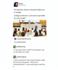 "Rap Battle, Tumblr, and Rap Battles: as skizzy  @kailaniskye  HS teachers: they're not gonna baby you  in college  College professors: y'all wanna rap battle  for extra credit?  Twitter: kailaniskye  to tastefullyoffensive  (via kailaniskye)  really trying  i fr just got extra credit for drawing a cat  on the back of a test  sufferinghoe  Re i had a professor that would always make  the last test question ""tell me an  interesting fact"" and would give credit for Why are my hands so cold"