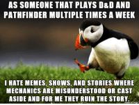 Fuck You, Memes, and Fuck: AS SOMEONE THAT PLAYS D&D AND  PATHFINDER MULTIPLE TIMES A WEEK  I HATE MEMES, SHOWS, AND STORIES WHERE  MECHANICS ARE MISUNDERSTOOD OR CAST  ASIDE AND FOR ME THEY RUIN THE STORY