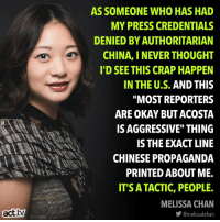 "Chilling, for real.: AS SOMEONE WHO HAS HAD  MY PRESS CREDENTIALS  DENIED BY AUTHORITARIAN  CHINA, I NEVER THOUGHT  I'D SEE THIS CRAP HAPPEN  IN THE U.S. AND THIS  ""MOST REPORTERS  ARE OKAY BUT ACOSTA  IS AGGRESSIVE"" THING  IS THE EXACT LINE  CHINESE PROPAGANDA  PRINTED ABOUT ME.  IT'S ATACTIC, PEOPLE.  MELISSA CHAN  act.tv  步@melissakchan Chilling, for real."