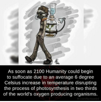 Memes, Oxygen, and Photosynthesis: As soon as 2100 Humanity could begin  to suffocate due to an average 6 degree  Celsius increase in temperature disrupting  the process of photosynthesis in two thirds  of the world's oxygen producing organisms.  fb.com/factsy weird