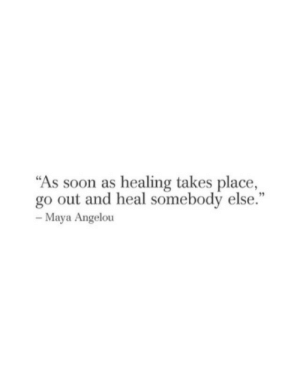 """maya: """"As soon as healing takes place,  go out and heal somebody else.""""  95  Maya Angelou"""