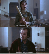 "As soon as possible?  ""As soon as possible?"" The Shining"