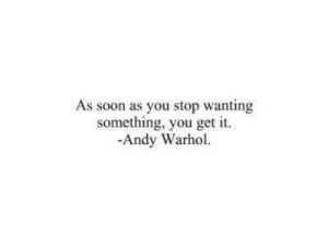 Soon..., Andy Warhol, and Warhol: As soon as you stop wanting  something, you get it  -Andy Warhol.