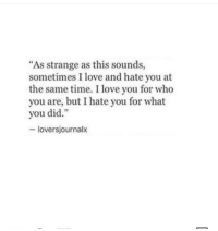 "Love, I Love You, and Time: ""As strange as this sounds,  sometimes I love and hate you at  the same time. I love you for who  you are, but I hate you for what  you did.""  - loversjournalx"