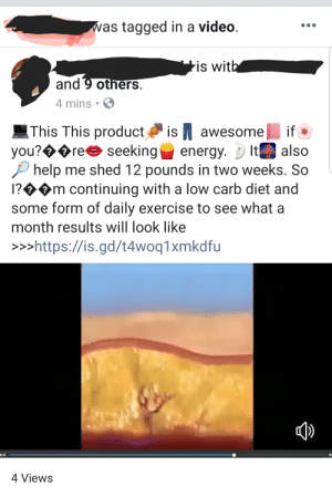 Energy, Exercise, and Fuck: as tagged in a video  is wit  and 9 others  4 mins.  'This This product as N awesome  you? ree seeking energy. . It  if .  also  help me shed 12 pounds in two weeks. So  1?>m continuing with a low carb diet and  some form of daily exercise to see what a  month results will look like  >>>https://is.gd/t4woq1xmkdfu  4 Views Whatever the fuck this is, I'm seeing it everywhere now