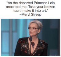 """The Departed: As the departed Princess Leia  once told me: Take your broken  heart, make it into art.""""  -Meryl Streep"""
