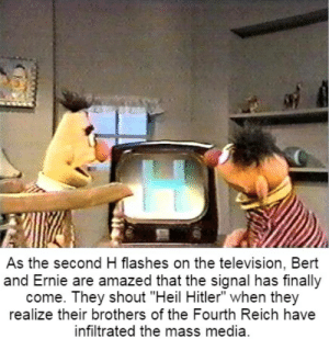 "Hitler, Television, and Bert and Ernie: As the second H flashes on the television, Bert  and Ernie are amazed that the signal has finally  come. They shout ""Heil Hitler"" when they  realize their brothers of the Fourth Reich have  infiltrated the mass media"
