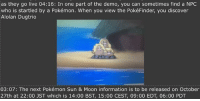 Memes, Pokemon, and Discover: as they go live 04:16: In one part of the demo, you can sometimes find a NPC  who is startled by a Pokémon. When you view the PokéFinder, you discover  Alolan Dugtrio  03:07: The next Pokémon Sun & Moon information is to be released on October  27th at 22:00 JST which is 14:00 BST, 15:00 CEST, 09:00 EDT, 06:00 PDT ALOLAN DUGTRIO