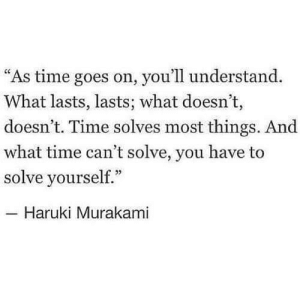 """Lasts: """"As time goes on, you'll understand.  What lasts, lasts; what doesn't,  doesn't. Time solves most things. And  what time can't solve, you have to  solve yourself.""""  Haruki Murakami"""