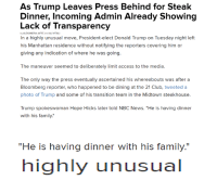 "The media is trash, just pure garbage. Wow, you mean Trump didn't invite the press who has and keeps attacking him without provocation to a congratulatory dinner with his family? OH NO HOW TERRIBLE. Even worse, check the comments. It's seriously asinine just look.: As Trump Leaves Press Behind for Steak  Dinner, Incoming Admin Already showing  Lack of Transparency  ALEXANDRA JAFFE and ALIVITALI  In a highly unusual move, President-elect Donald Trump on Tuesday night left  his Manhattan residence without notifying the reporters covering him or  giving any indication of where he was going.  The maneuver seemed to deliberately limit access to the media.  The only way the press eventually ascertained his whereabouts was after a  Bloomberg reporter, who happened to be dining at the 21 Club, tweeted a  photo of Trump and some of his transition team in the Midtown steakhouse.  Trump spokeswoman Hope Hicks later told NBC News. ""He is having dinner  with his family.  ""He is having dinner with his family.""  highly unusual The media is trash, just pure garbage. Wow, you mean Trump didn't invite the press who has and keeps attacking him without provocation to a congratulatory dinner with his family? OH NO HOW TERRIBLE. Even worse, check the comments. It's seriously asinine just look."