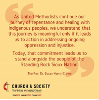 Church, Community, and God: As United Methodists continue our  journey of repentance and healing with  indigenous peoples, we understand that  meaningful leads  us to action in addressing ongoing  oppression and injustice.  Today, that commitment leads us to  stand alongside the people of the  Standing Rock Sioux Nation.  The Rev. Dr. Susan Henry-Crowe  CHURCH & SOCIETY  The United Methodist Church  Living FAITH  Seeking  JUSTICE  Pursuing  PEACE We stand in solidarity with Standing Rock. Take action now!  Let President Obama and the Army Corps of Engineers know that we stand with those advocating for the protection of sacred land and waters and ask them to listen to the concerns of the community and pursue a course that protects God's people and God's planet.  https://umc-gbcs.org/faith-in-action/standing-rock-a-call-for-solidarity1