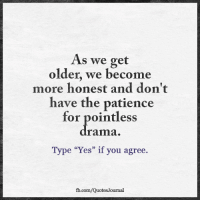 "Memes, fb.com, and Patience: As we get  older, we become  more honest and don't  have the patience  for pointless  rama  Type ""Yes"" if you agree.  22.  fb.com/QuotesJournal As we get older <3"
