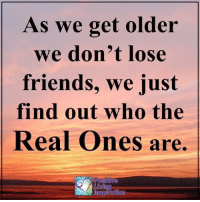 Friends, Memes, and The Real: As we get older  we don't lose  friends, we just  find out who the  Real Ones are,  on Positive Living Inspiration ❤️