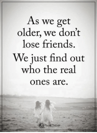 Friends, Memes, and The Real: As we get  older, we don't  lose friends  We just find out  who the real  Ones are. Pass it on...
