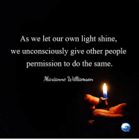 And what a beautiful shining soul yours is!: As we let our own light shine,  we unconsciously give other people  permission to do the same.  Marianne Williamson And what a beautiful shining soul yours is!