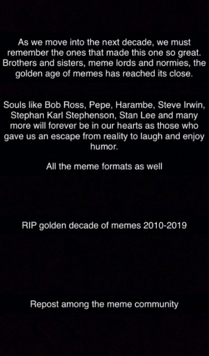 Love you guys. Here's to more memes in the future (ngl I teared up while typing this): As we move into the next decade, we must  remember the ones that made this one so great.  Brothers and sisters, meme lords and normies, the  golden age of memes has reached its close.  Souls like Bob Ross, Pepe, Harambe, Steve Irwin,  Stephan Karl Stephenson, Stan Lee and many  more will forever be in our hearts as those who  gave us an escape from reality to laugh and enjoy  humor.  All the meme formats as well  RIP golden decade of memes 2010-2019  Repost among the meme community Love you guys. Here's to more memes in the future (ngl I teared up while typing this)