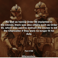Memes, Stormtrooper, and 🤖: As well as having order 66 implanted in  the Clones, there was also others such as Order  65, which was used to instruct the Clones to kill  the Chancellor if they were no longer fit for  duty.  Fact #166  Starwars facts Q: Which do you prefer, Clones or Stormtroopers? - Order 66 fact for fact 166 starwarsfacts