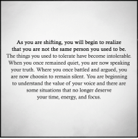 Energy, Memes, and Focus: As you are shifting, you will begin to realize  that you are not the same person you used to be.  The things you used to tolerate have become intolerable.  When you once remained quiet, you are now speaking  your truth. Where you once battled and argued, you  are now choosin to remain silent. You are beginning  to understand the value of your voice and there are  some situations that no longer deserve  your time, energy, and focus.
