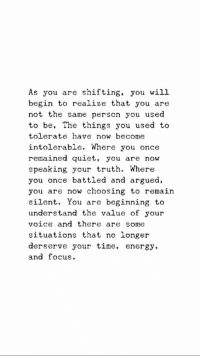 Energy, Focus, and Quiet: As you are shifting, you will  begin to realize that you are  not the same person you used  to be, The things you used to  tolerate have now become  intolerable. Where you once  remained quiet, you are now  speaking your truth. Where  you once battled and argued,  you are now choosing to remain  silent. You are beginning to  understand the value of your  voice and there are some  situations that no longer  derserve your time, energy.  and focus