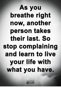 Life, Memes, and Live: As you  breathe right  now, another  person takes  their last. So  stop complaining  and learn to live  your life with  what you have  Lessons Taught  By LIFE <3