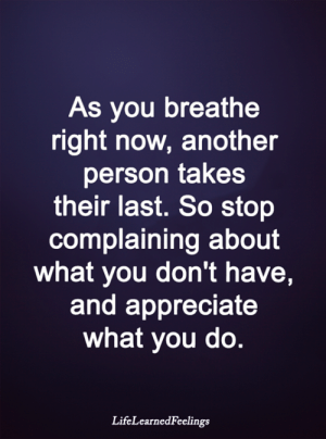 Stop Complaining: As you breathe  right now, another  person takes  their last. So stop  complaining about  what you don't have,  and appreciate  what you do.  LifeLearnedFeelings