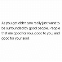 Good vibes only shepost♻♻: As you get older, you really just want to  be surrounded by good people. People  that are good for you, good to you, and  good for your soul Good vibes only shepost♻♻