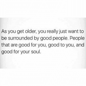 Good For You: As you get older, you really just want to  be surrounded by good people. People  that are good for you, good to you, and  good for your soul