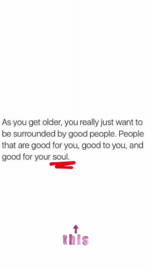 : As you get older, you really just want to  be surrounded by good people. People  that are good for you, good to you, and  good for your soul.  this