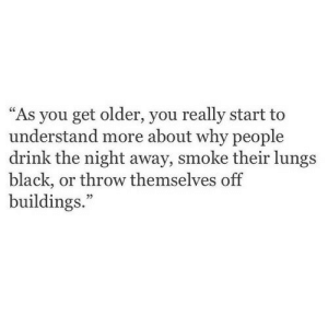 "Buildings: ""As you get older, you really start to  understand more about why people  drink the night away, smoke their lungs  black, or throw themselves off  buildings.""  05"