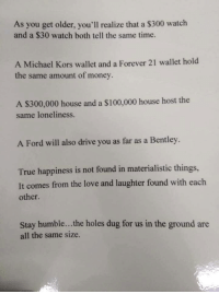 Love, Memes, and Michael Kors: As you get older, you'll realize that a $300 watch  and a $30 watch both tell the same time.  A Michael Kors wallet and a Forever 21 wallet hold  the same amount of money.  A S300,000 house and a S100,000 house host the  same loneliness.  A Ford will also drive you as far as a Bentley.  True happiness is not found in materialistic things,  It comes from the love and laughter found with each  other.  Stay humble... the holes dug for us in the ground are  all the same size. Well said. https://t.co/8RAs1XGGeT