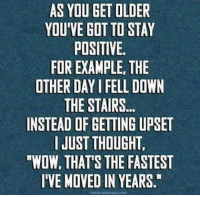 Dank, Thought, and 🤖: AS YOU GET OLDER  YOU'VE GOT TO STAY  POSITIVE.  FOR EXAMPLE, THE  OTHER DAY FELL DOWN  THE STAIRS...  INSTEAD OF GETTING UPSET  I JUST THOUGHT.  RWOW, THAT'S THE FASTEST  IIVEMOVEDIN YEARS  THEORMORS AGE COME