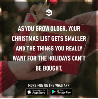 9gag, Christmas, and Crazy: AS YOU GROW OLDER, YOUR  CHRISTMAS LIST GETS SMALLER  AND THE THINGS YOU REALLY  WANT FOR THE HOLIDAYS CAN'T  BE BOUGHT.  MORE FUN ON THE 9GAG APP  Download on the  GET IT ON  App Store  Google Play Or they're just crazy expensive