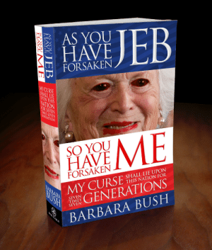 Tumblr, Blog, and Http: AS YOU  HAVE  FORSAKEN  Y CURSE  SO YOU  HAVE  FORSAKEN  SHALL LIE UPON  THIS NATION FOR  0  GENERATIONS  BARBARA BUSH  SEVEN  TIMES  SEVEN liartownusa:  As You Have Forsaken Jeb, So You Have Forsaken Me: My Curse Shall Lie Upon This Nation for Seven Times Seven Generations by Barbara Bush