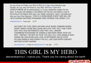 this girl is my herohttp://omg-humor.tumblr.com: As you know on Friday July 23rd of 2010 at 8:22pm One Direction was  formed. As you may not know on July 23rd, 2012 at 8:22pm ALL  DIRECTIONERS will be participating in a 2 year celebration project for the  boys. Everyone will realease a red balloon into the sky and attach a note to  the string of the balloon that says your twitter usemame, name, city/state and  why you love One Direction. THIS IS A WORLDWIDE EVENT AND WILL BE  HELD DURING EASTERN STANDARD TIME! SPREAD THE WORD! :D  MsMariposita123 3 days ago 853  NO! DON'T DO THIS! DOES ANYONE HAVE SOME COMMON SENSE  HERE? WHEN THOSE BALLOONS DEFLATE THEY WILL FIND THEIR  WAY INTO OUR WATERWAYS AND THEY WILL DROWN  HUNDREDS/THOUSANDS OF ANIMALS AND MAKE MANY SICK! DO  NOT, I REPEAT, DO NOT DO THIS! YOU WILL KILL OUR ANIMALS WHO  CARES WE CAN SHOW OUR LOVE IN DIFFERENT WAYS! STOP  KILLING ANIMALS AND DOING F*CK ALL LIKE OUR EARTH DOESNT  MATTER! START CARING!  in reply to MsMariposita 123 1 day ago  alexandsammy1  67  THIS GIRL IS MY HERO  alexandsammy1, I salute you. Thank you for caring about the earth  TASTE OF AWESOME.COM this girl is my herohttp://omg-humor.tumblr.com
