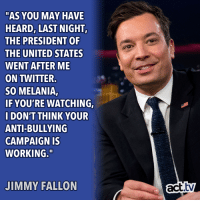 "Pretty sure Jimmy has some regrets...: ""AS YOU MAY HAVE  HEARD, LAST NIGHT  THE PRESIDENT OF  THE UNITED STATES  WENT AFTER ME  ON TWITTER.  SO MELANIA,  IF YOU'RE WATCHING,  I DON'T THINK YOUR  ANTI-BULLYING  CAMPAIGN IS  WORKING.""  JIMMY FALLON  act.tv Pretty sure Jimmy has some regrets..."