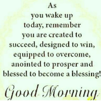 Remember Who You Are: As  you wake up  today, remember  you are created to  succeed, designed to win,  equipped to overcome,  anointed to prosper and  blessed to become a blessing!  Good Morning