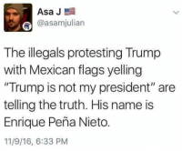 """Hahaha!!!!!!!!: Asa J  @asamhjulian  The illegals protesting Trump  with Mexican flags yelling  """"Trump is not my president"""" are  telling the truth. His name is  Enrique Pena Nieto.  11/9/16, 6:33 PM Hahaha!!!!!!!!"""