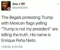 """They gotta go back, folks. OUT! OUT! OUT!   Sent by James, a patriot.: Asa J  E  @asamjulian  The illegals protesting Trump  with Mexican flags yelling  """"Trump is not my president"""" are  telling the truth. His name is  Enrique Pena Nieto.  11/9/16, 6:33 PM They gotta go back, folks. OUT! OUT! OUT!   Sent by James, a patriot."""