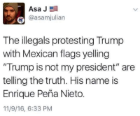 """BOOM! This Is PERFECT  America's Freedom Fighters: Asa J  E  @asamjulian  The illegals protesting Trump  with Mexican flags yelling  """"Trump is not my president"""" are  telling the truth. His name is  Enrique Pena Nieto  11/9/16, 6:33 PM BOOM! This Is PERFECT  America's Freedom Fighters"""