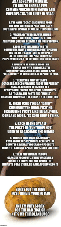 "9gag, Bad, and Club: ASA LONGTIMEMEMBER  TD LIKE TO SHARE A FEW  COMMEN/UNCOMMEN KNOWN AND  WIERD FACTS/OLD RULES IN 9GAG  1.THE NAME ""OGAG ORIGINATED FROM  THE TIME WHEN EACH PAGE ONLY HAD9  POSTIGAGSL INSTEAD OF UNLIMİTED SCROLLING.  2. FRESH AND TRENDING WAS NAMED  VOTE. WHEN THE ""GIRLS SECTION  ARRIVED IT QUICKLY BECAMEA GIF PORN SECTION.  3. LONG POST WAS HATED AND THE  COMMUNITY ALWAYS DEMAND印A POTATO PICTURE  AND THETEXT ""SORRY FOR THE LONG POST  AT THE BOTTOM OFTHE POSI OTHERWISE  PEOPLE WOULD SPAM TLDR"" ITOO LONG, DIDNT READT  IT USED TO BE ALMOST IMPOSSBLE  TO REACH HOT WITH A REPOSTAS THE  COMMUNITY WAS SMALL PEOPLE WOULD SPAM  REEEEEEPOST IM COMMENTS AND REPORT THE POST  5. THE REASON WHY VETERANS  9GAGGERS ARE COMPLAINING ABOUT THE PRESENT  9GAG, IS BECAUSE IT USED TO BEA  REALLY SMALL, WIERD AND NERDY COMMUNITY.  AS IT GREW, THE POSTS AND TMEMES  CHANGED INTO WHAT IT IS TODAY I STILL HERE THO.  6. THERE USED TO BEA ""DARK  COMMUNITY IN 9GAG, POSTING  DISGUSTING POSTS LIKE ILLIGAL PORN,  GOREAND MORE ITS GONE NOW,I THINK  1. BACK IN THE DAY ALL  THE POSTS IN FUNF[NOW HOTI  USED TO RAGECOMIC AND MEMES  8.AN USER ONCE MADE A SUMMARY  POST ABOUT THE APPARENCE OF MEMES. HE  COUNTED SEVERAL THOUSAND OF POSTS TO  ANALYZEIT AND GIVE APPARENCE % SICK SHT DUDE  9. THERE ARE SEVERAL FAMOUS  9GAGGER ACCOUNTS. THERE WAS EVEN A  9GAGGER A FEW YEARS AGO GIVING FREE  KEBAB TO 9GAG USERS. HE MADE A FORTUNE ON IT  SORRY FOR THE LONG  POST. HERE IS YOUR POTATO  AND I'M VERY SORRY  FOR THE BAD ENGLISH  ITS MY THIRD LANGUAGE laughoutloud-club:  Old school rules and sayings. Sorry for bad english"