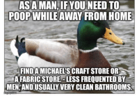 "Advice, Poop, and Tumblr: ASAMAN,IFYOU NEED TO  POOPWHILE AWAY FROM HOME  FIND A MICHAELS CRAFT STORE OR  A FABRIC STORE, LESS FREQUENTED BY  MEN AND USUALLY VERY CLEAN BATHROOMS. <p><a href=""http://advice-animal.tumblr.com/post/176072233755/when-a-man-needs-to-poop-a-man-needs-to-poop"" class=""tumblr_blog"">advice-animal</a>:</p>  <blockquote><p>When a man needs to poop… a man needs to poop! 💩</p></blockquote>"