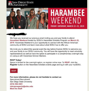 African Americans have a weekend to explore SDSU called Harambee weekend.: ASAN DIEGO STATE  UNIVERSITY  BAHARAMBEE  WEEKEND  THEA 1  FRIDAY-SATURDAY, MARCH 22-23, 2019  We hope you received our previous email inviting you and your family to attend  Harambee Weekend hosted by SDSU's Harambee Scholars Program on March 22,  2019. Harambee Weekend is your opportunity to connect with the African American  community at SDSU and learn more about what SDSU has to offer you.  We invite you to attend this special event the day before Explore SDSU to welcome you  and your family to our SDSU community. You will have the opportunity to meet university  representatives as well as have the option to participate in a complimentary overnight stay  on campus with Harambee Scholar Mentors.  RSVP Today!  Space is limited for the overnight option, so register online now. To RSVP, click the  Register button on the Harambee Scholars events page and log in with your mySDSU  RSVP  For more information, please do not hesitate to contact us:  Specialized Recruitment  San Diego State University  (619) 594-3501  sdsuprospects@sdsu.edu  Meet the Staff African Americans have a weekend to explore SDSU called Harambee weekend.