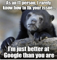 Advice, Google, and Tumblr: Asan  IT  person,  Drarey  know how to fx your issue  I'm just better at  Google than you are advice-animal:  Rarely
