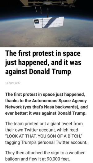 "Bitch, Donald Trump, and Funny: ASANASANsp  lDonald  LOOK A  AT HAT  U SON OF A BITCH   The first protest in space  just happened, and it was  against Donald Trump  13 April 2017  The first protest in space just happened,  thanks to the Autonomous Space Agency  Network (yes that's Nasa backwards), and  ever better: it was against Donald Trump  The team printed out a giant tweet from  their own Twitter account, which read  ""LOOK AT THAT, YOU SON OF A BITCH,  tagging Trump's personal Twitter account  They then attached the sign to a weather  balloon and flew it at 90,000 feet thewondersofspace:  anthropwashere: lyinginbedmon:  ithelpstodream: out of this world trolling lmao For bonus context, the actual quote they're citing for this protest comes from Edgar Mitchell (1930-2016), who flew in Apollo 14 and was the sixth person to walk on the Moon. The full quotation, referring to the experience of observing Earth from the Moon surface, is thus: You develop an instant global consciousness, a people orientation, an intense dissatisfaction with the state of the world, and a compulsion to do something about it. From out there on the moon, international politics look so petty. You want to grab a politician by the scruff of the neck and drag him a quarter of a million miles out and say, 'Look at that, you son of a bitch.'    #WE'VE DONE IT BOYS#WE'VE PUT SALT IN SPACE     I try to keep politics off this blog but this genuinely funny"