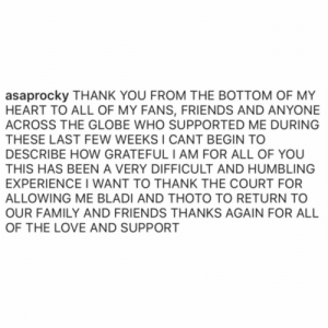 #ASAPRocky had this to say following his release from jail in Sweden. 🙏💯 @asvpxrocky #WelcomeHome https://t.co/uu4eHK4TQW: asaprocky THANK YOU FROM THE BOTTOM OF MY  HEART TO ALL OF MY FANS, FRIENDS AND ANYONE  ACROSS THE GLOBE WHO SUPPORTED ME DURING  THESE LAST FEW WEEKS I CANT BEGIN TO  DESCRIBE HOW GRATEFULI AM FOR ALL OF YOU  THIS HAS BEEN A VERY DIFFICULT AND HUMBLING  EXPERIENCE I WANT TO THANK THE COURT FOR  ALLOWING ME BLADI AND THOTO TO RETURN TO  OUR FAMILY AND FRIENDS THANKS AGAIN FOR ALL  OF THE LOVE AND SUPPORT #ASAPRocky had this to say following his release from jail in Sweden. 🙏💯 @asvpxrocky #WelcomeHome https://t.co/uu4eHK4TQW
