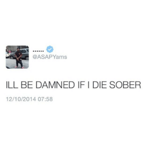 Ill Be Damned: @ASAPYams  ILL BE DAMNED IF I DIE SOBER  12/10/2014 07:58