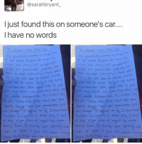 """Memes, Regret, and Turkey: asarahbryant.  I just found this on someone's car  I have no words  this car  whoever owns  this car  whoever owns  rand father smoked his whole  rand father smoked his  whole  about 10 years  old, when  r  bout 10 years old when  Was  Was  mother said  mother  Our  grand children  graduate  See  rand children  ears Well  'Tears  need to stop  heed to stop imme inte  imme tiatel7  zed ex  d ex  n his eyes when he r  his eyes when he rea  ovit Cold turkey  uit Cold turke  what wos at stoke. He  what wos a  stake, He  later he died  at very day. Three  ars  later he died  that very day. Three  close, and  lung we were very Close, and  r. Canter. we were ver  his death My mother said.  destroyed me  his death destro ed me  Please never smoke, Don't put your  o me,"""" Please never smoke, Don't put your  amily through what your Oran  father put  me,"""" family threugl what your grandfather put  reed, At le, I hove never  reed. At le, I h  OVE never  us through  us through  touched a cigarette, I must say, I teel touched a cigarette  I must say, I teel  a very slight sense ot regret tar never  a Ver  slight sense regret Eon never  hoviny ane it, be  cvase your por ting job  hov  done it, be  your Porting job  was  so skitft it 9 ove Me cancer antwoy  was S9 shitty  it gave me cancer anyway.  Jesus please learn ha  Jesus euc please learn he  Park, 😂😂👏 @will_ent - - - - - - - - - text post textpost textposts relatable comedy humour funny kyliejenner kardashians hiphop follow4follow f4f kanyewest like4like l4l tumblr tumblrtextpost imweak lmao justinbieber relateable lol hoeposts memesdaily oktweet funnymemes hiphop bieber trump"""
