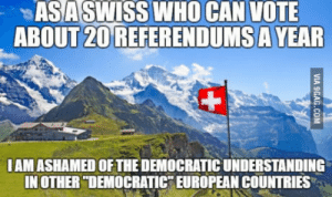 "Understanding, Who, and Can: ASASWISS WHO CAN VOTE  ABOUT20REFERENDUMSA YEAR  IAM ASHAMED OF THE DEMOCRATIC UNDERSTANDING  IN OTHER ""DEMOCRATIC EUROPEAN COUNTRIES For example the wish that certain groups of people should not have the right to vote for certain reasons"